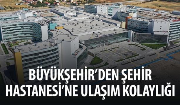 Büyükşehir'den Şehir Hastanesi'ne Ulaşım Kolaylığı